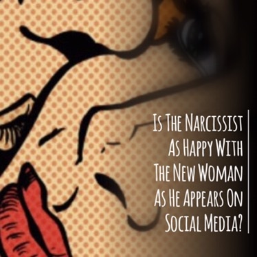 Is The Narcissist As Happy With The New Woman As He Appears On Social Media?