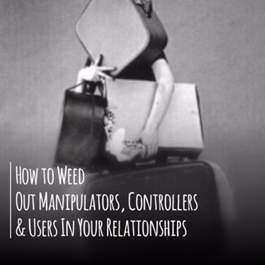 How to Weed Out Manipulators, Controllers & Users In Your Relationships